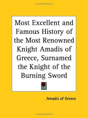 Most Excellent and Famous History of the Most Renowned Knight Amadis of Greece, Surnamed the Knight of the Burning Sword by of Greece Amadis of Greece