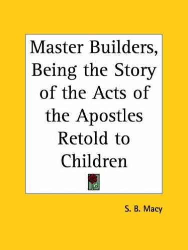 Master Builders, Being the Story of the Acts of the Apostles Retold to Children by S. B. Macy