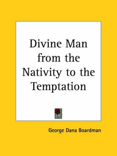 Divine Man from the Nativity to the Temptation by George Dana Boardman