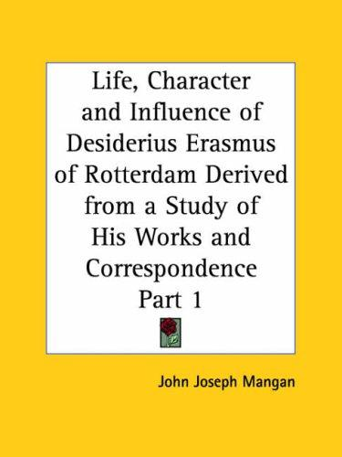 Life, Character and Influence of Desiderius Erasmus of Rotterdam Derived from a Study of His Works and Correspondence, Part 1 by John Joseph Mangan