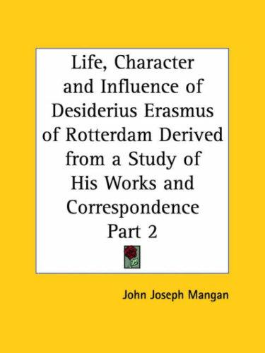 Life, Character and Influence of Desiderius Erasmus of Rotterdam Derived from a Study of His Works and Correspondence, Part 2 by John Joseph Mangan