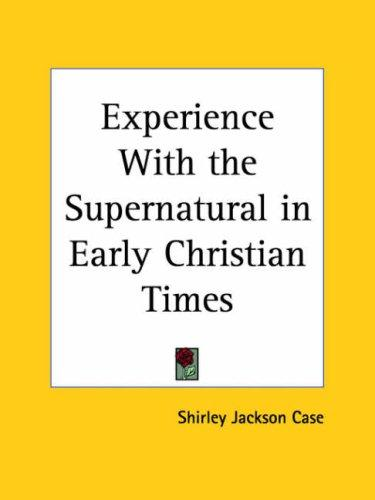 Experience with the Supernatural in Early Christian Times by Shirley J. Case