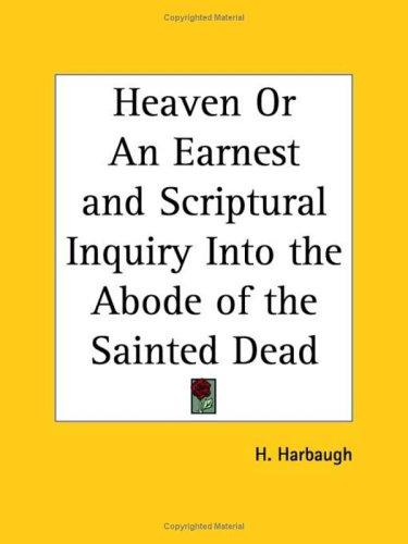 Heaven or An Earnest and Scriptural Inquiry Into the Abode of the Sainted Dead by H. Harbaugh