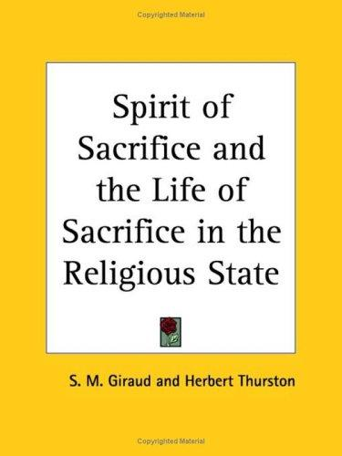 Spirit of Sacrifice and the Life of Sacrifice in the Religious State by S. M. Giraud, Herbert Thurston