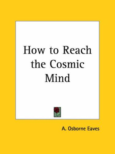 How to Reach the Cosmic Mind by A. Osborne Eaves