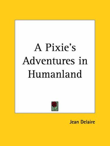 A Pixie's Adventures in Humanland by Jean Delaire