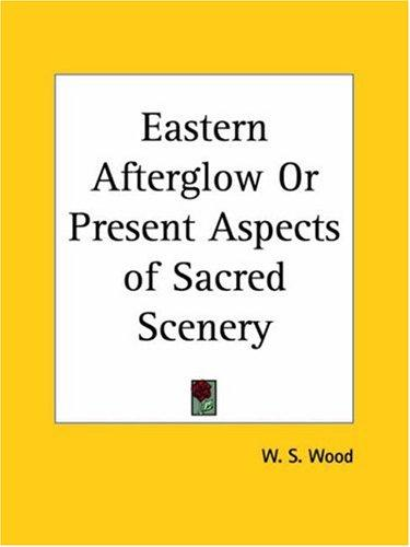 Eastern Afterglow or Present Aspects of Sacred Scenery by W. S. Wood