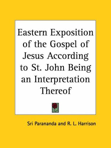 Eastern Exposition of the Gospel of Jesus According to St. John Being an Interpretation Thereof by Robert L. Harrison