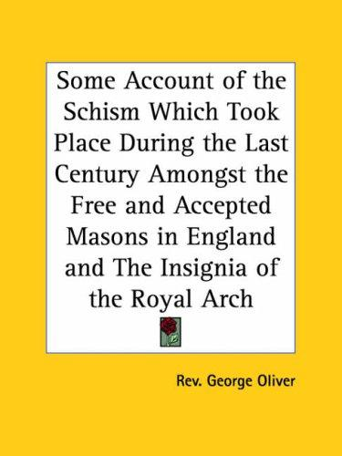 Some Account of the Schism Which Took Place During the Last Century Amongst the Free and Accepted Masons in England and The Insignia of the Royal Arch by George Oliver
