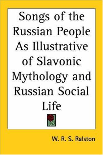 Songs of the Russian People As Illustrative of Slavonic Mythology and Russian Social Life by William Ralston Shedden Ralston