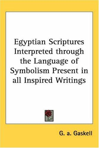 Egyptian Scriptures Interpreted through the Language of Symbolism Present in all Inspired Writings by G. A. Gaskell