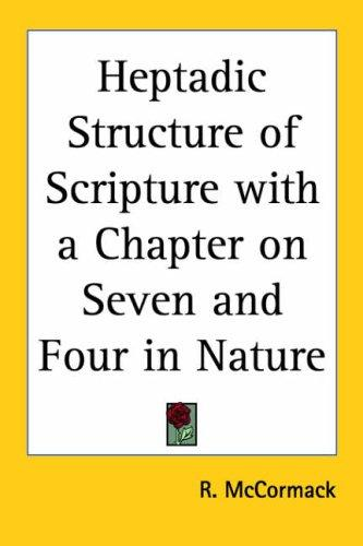 Heptadic Structure of Scripture with a Chapter on Seven and Four in Nature by R. McCormack