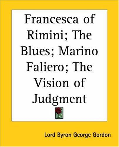 Francesca of Rimini; the Blues; Marino Faliero; the Vision of Judgment by Lord George Gordon Byron
