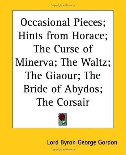 Occasional Pieces; Hints from Horace; the Curse of Minerva; the Waltz; the Giaour; the Bride of Abydos; the Corsair by Lord George Gordon Byron