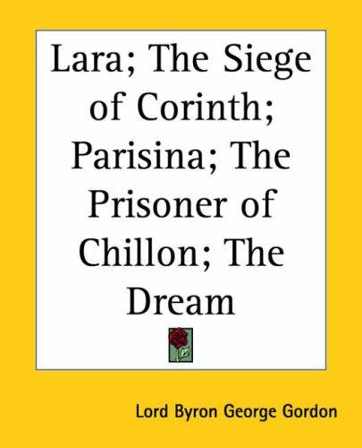 Lara; the Siege of Corinth; Parisina; the Prisoner of Chillon; the Dream by Lord George Gordon Byron