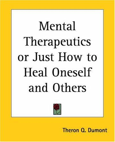 Mental Therapeutics Or Just How To Heal Oneself And Others by Theron Q. Dumont
