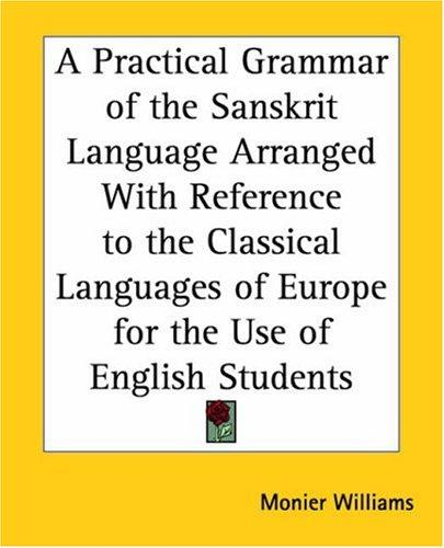 A Practical Grammar Of The Sanskrit Language Arranged With Reference To The Classical Languages Of Europe For The Use Of English Students by Sir Monier Monier-Williams