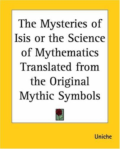 The Mysteries Of Isis Or The Science Of Mythematics Translated From The Original Mythic Symbols by Uniche
