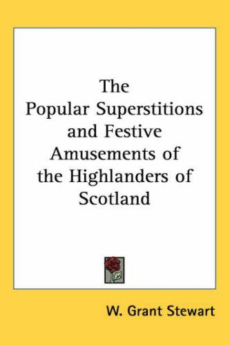 The popular superstitions and festive amusements of the Highlanders of Scotland by W. Grant Stewart