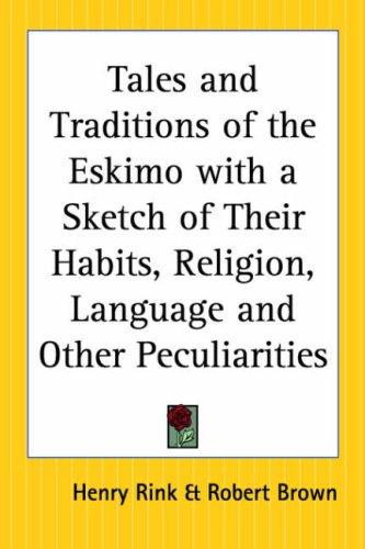 Tales And Traditions Of The Eskimo With A Sketch Of Their Habits, Religion, Language And Other Peculiarities by Henry Rink