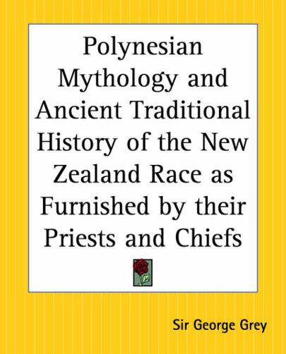 Polynesian Mythology And Ancient Traditional History Of The New Zealand Race As Furnished By Their Priests And Chiefs by George Grey
