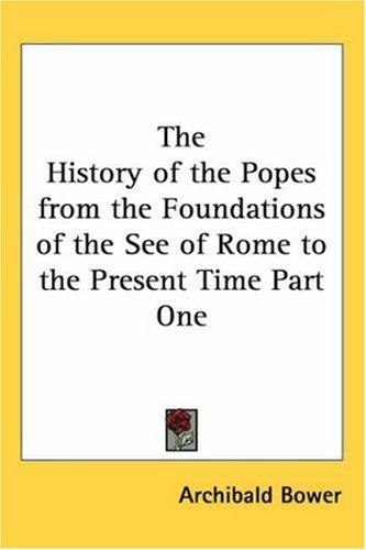 The History of the Popes from the Foundations of the See of Rome to the Present Time Part One by Archibald Bower