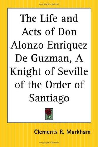 The Life And Acts Of Don Alonzo Enriquez De Guzman, A Knight Of Seville Of The Order Of Santiago by Clements Robert, Sir Markham