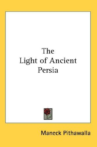 The Light of Ancient Persia by Maneck Pithawalla