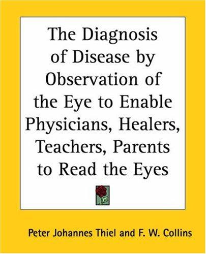 The Diagnosis Of Disease By Observation Of The Eye To Enable Physicians, Healers, Teachers, Parents To Read The Eyes by Peter J. Thiel