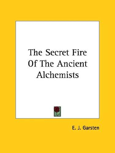 The Secret Fire Of The Ancient Alchemists by E. J. Garsten