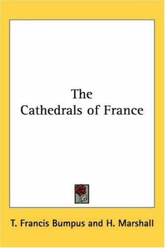 The Cathedrals of France by T. Francis Bumpus