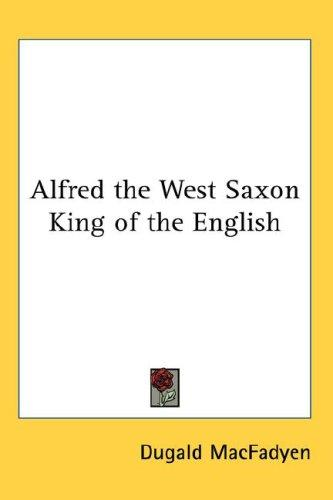 Alfred the West Saxon King of the English by Dugald MacFadyen