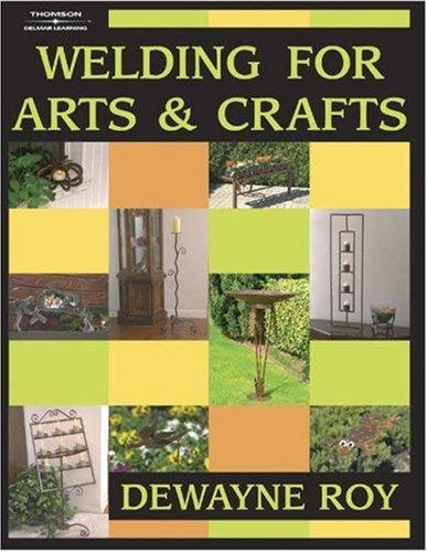 Welding for Arts and Crafts by Dewayne Roy