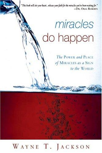 Miracles Do Happen! The Power and Place of Miracles as a Sign to the World by Wayne Jackson