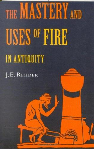 The mastery and uses of fire in antiquity by J. E. Rehder