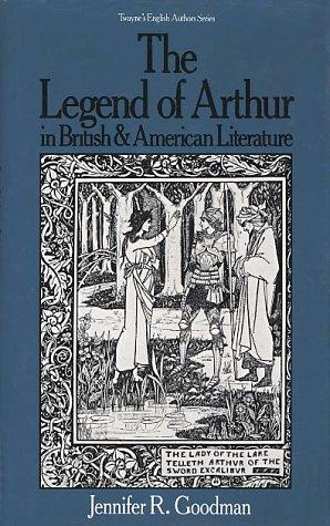 The legend of Arthur in British and American literature by Jennifer R. Goodman