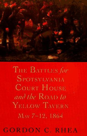 The battles for Spotsylvania Court House and the road to Yellow Tavern, May 7-12, 1864 by Gordon C. Rhea