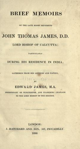 Brief memoirs of the late Right Reverend John Thomas James, D.D., lord bishop of Calcutta by James, Edward.