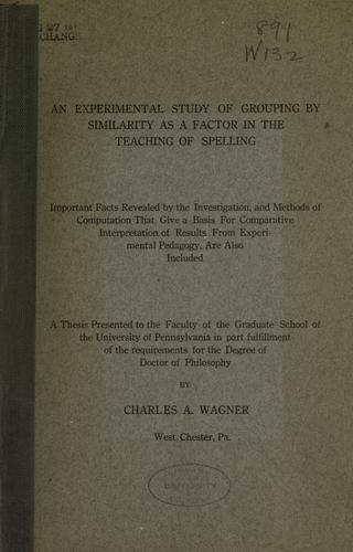 An experimental study of grouping by similarity as a factor in the teaching of spelling by Charles Adam Wagner
