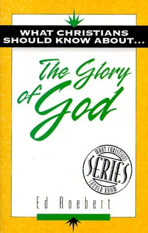 "What Christians Should Know About . . . the Glory of God (The """"What Christians Should Know About ¹"""" Series) by Ed Roebert"