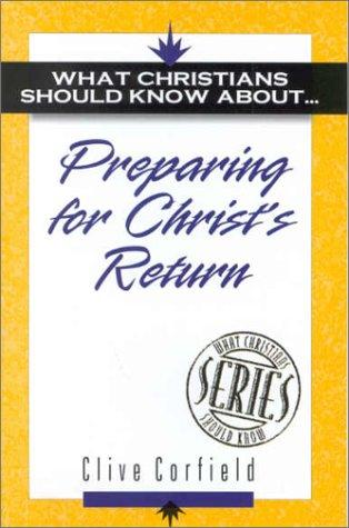 Preparing for Christ's Return (What Christians Should Know About) by Clive Corfield