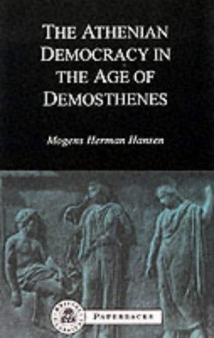 Atheniean Democracy in the Age of Demosthenes Structure, Principles and Ideology by Herman Hansen Mogens