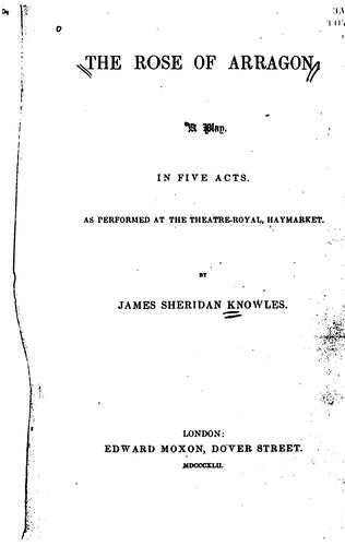 The Rose of Arragon: A Play in Five Acts, as Performed at the Theatre-Royal, Haymarket by James Sheridan Knowles