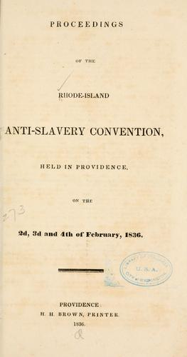 Proceedings of the Rhode-Island anti-slavery convention, held in Providence, on the 2d, 3d and 4th of February, 1836 by Rhode Island state anti-slavery convention Providence 1836