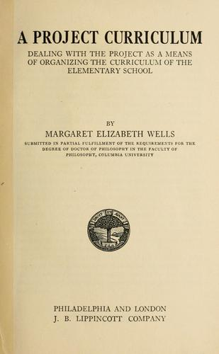 A project curriculum, dealing with the project as a means of organizing the curriculum of the elementary school by Margaret Elizabeth Wells