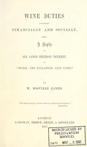 Wine duties considered financially and socially, being a reply to Sir James Emerson Tennent on Wine, its taxation and uses by W. Bosville James