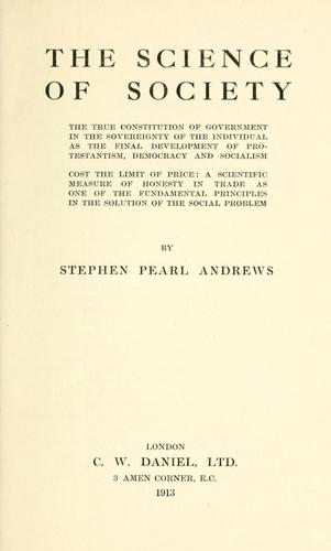 True constitution of government in the sovereignty of the individual as the final development of Protestantism, democracy, and socialism by Stephen Pearl Andrews