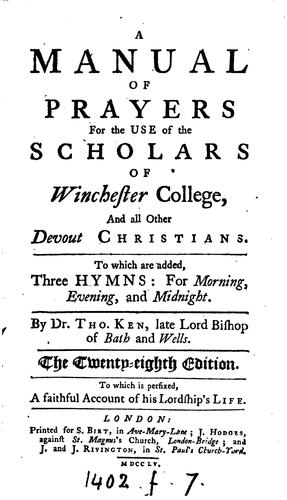 A manual of prayers for the use of the scholars of Winchester college [by T. Ken]. By T. Ken by Thomas Ken