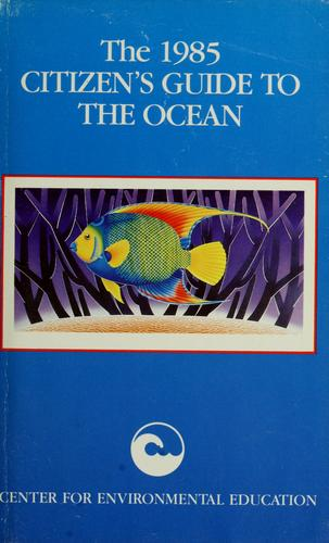 The 1985 citizen's guide to the ocean by foreword by M. Scott Carpenter ; written, compiled, and edited by Michael Weber ... [et al. for] Center for Environmental Education, Washington, D.C.