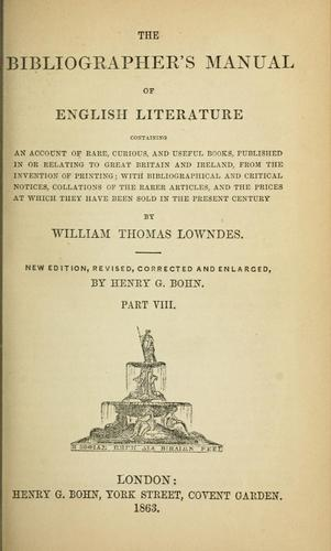 The bibliographer's manual of English literature, containing an account of rare, curious, and useful books, published in or relating to Great Britain and Ireland, from the invention of printing by William Thomas Lowndes